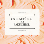 Os Benefícios do Bakuchiol.